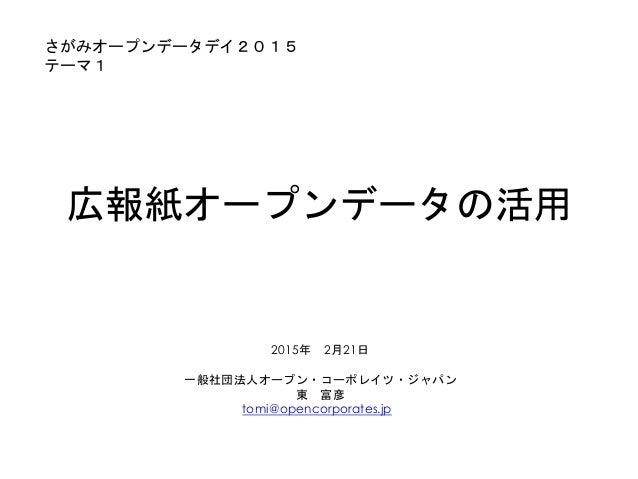 広報紙オープンデータの活用 2015年 2月21日 一般社団法人オープン・コーポレイツ・ジャパン 東 富彦 tomi@opencorporates.jp さがみオープンデータデイ2015 テーマ1