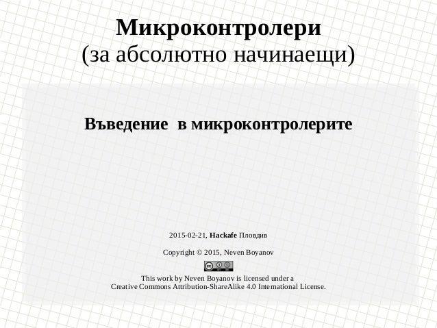 Микроконтролери (за абсолютно начинаещи) Въведение в микроконтролерите 2015-02-21, Hackafe Пловдив Copyright © 2015, Neven...