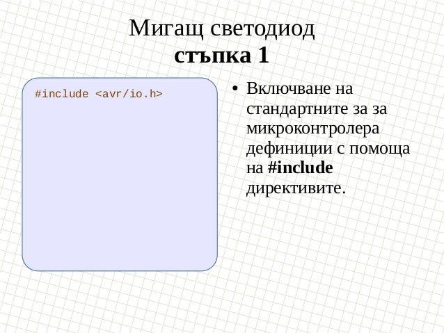 Мигащ светодиод стъпка 1 #include <avr/io.h> ● Включване на стандартните за за микроконтролера дефиниции с помоща на #incl...