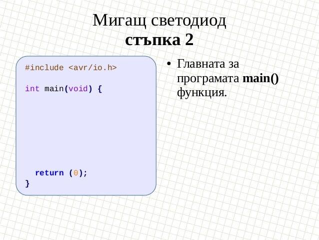 Мигащ светодиод стъпка 2 #include <avr/io.h> int main(void) { return (0); } ● Главната за програмата main() функция.