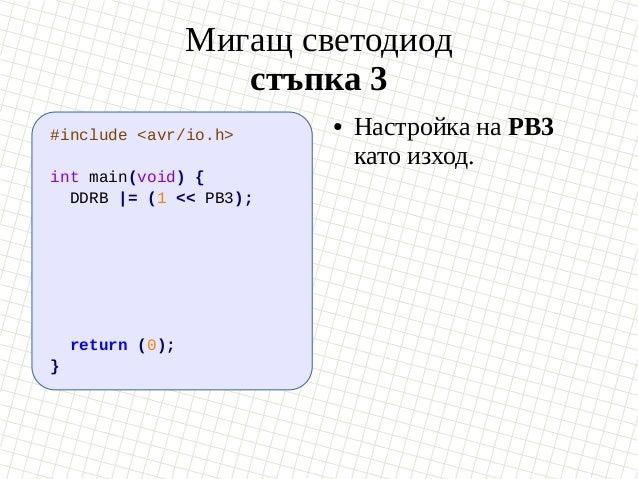 Мигащ светодиод стъпка 3 #include <avr/io.h> int main(void) { DDRB  = (1 << PB3); return (0); } ● Настройка на PB3 като из...