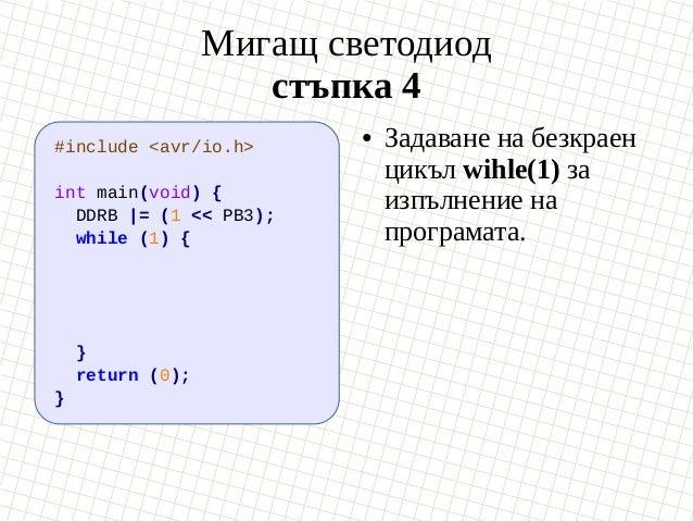 Мигащ светодиод стъпка 4 #include <avr/io.h> int main(void) { DDRB  = (1 << PB3); while (1) { } return (0); } ● Задаване н...
