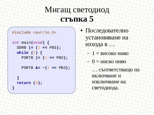 Мигащ светодиод стъпка 5 #include <avr/io.h> int main(void) { DDRB  = (1 << PB3); while (1) { PORTB  = (1 << PB3); PORTB &...