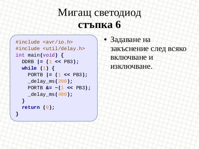 Мигащ светодиод стъпка 6 #include <avr/io.h> #include <util/delay.h> int main(void) { DDRB  = (1 << PB3); while (1) { PORT...