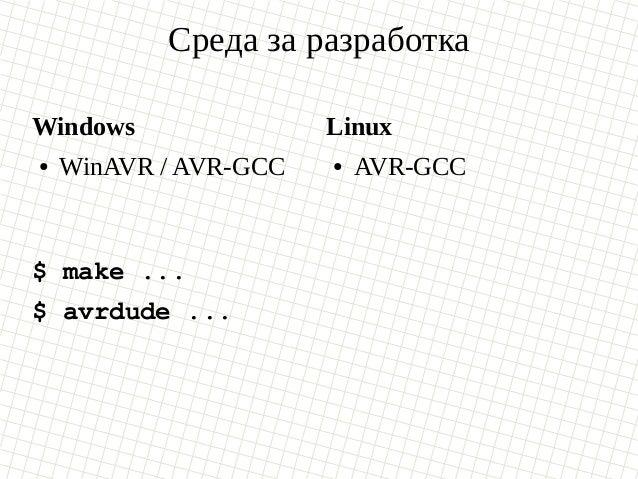 Среда за разработка Windows ● WinAVR / AVR-GCC Linux ● AVR-GCC $ make ... $ avrdude ...