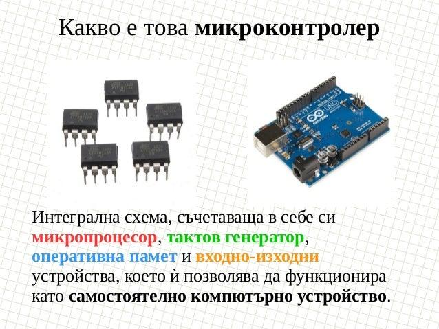 Какво е това микроконтролер Интегрална схема, съчетаваща в себе си микропроцесор, тактов генератор, оперативна памет и вхо...