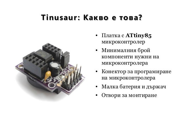 Tinusaur: Какво е това?Tinusaur: Какво е това? ● Платка с ATtiny85 микроконтролер ● Минималния брой компоненти нужни на ми...