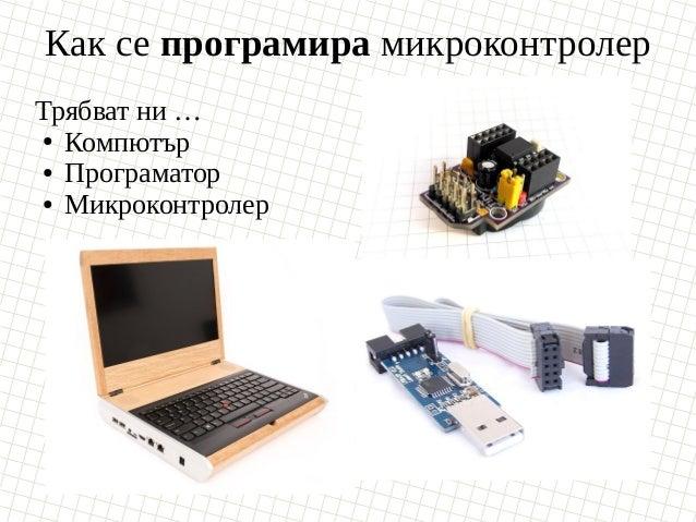 Как се програмира микроконтролер Трябват ни … ● Компютър ● Програматор ● Микроконтролер