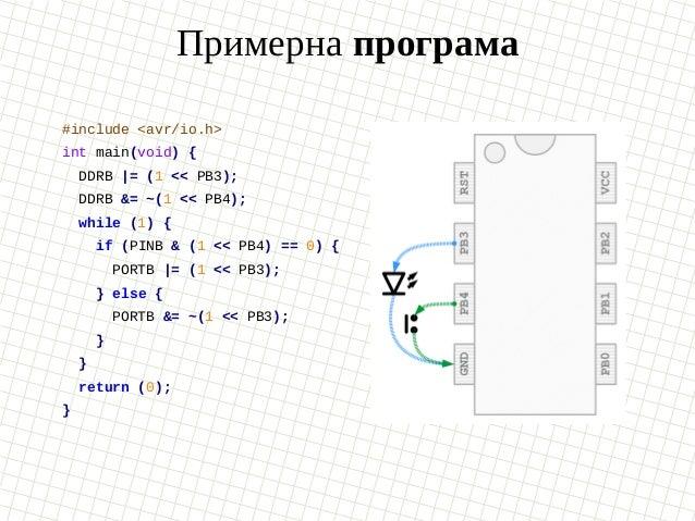 Примерна програма #include <avr/io.h> int main(void) { DDRB  = (1 << PB3); DDRB &= ~(1 << PB4); while (1) { if (PINB & (1 ...