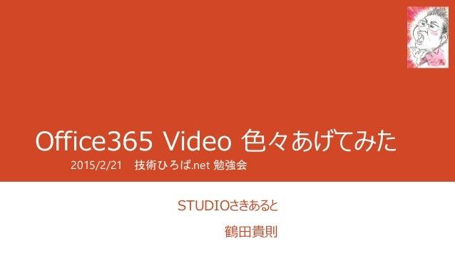Office365 Video 色々あげてみた STUDIOさきあると 鶴田貴則 2015/2/21 技術ひろば.net 勉強会