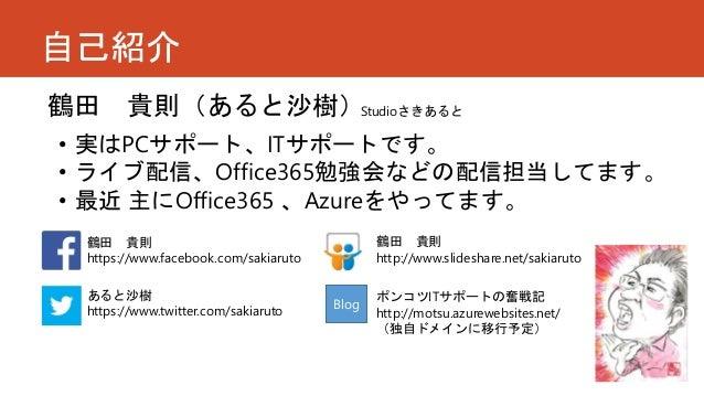 自己紹介 鶴田 貴則(あると沙樹) 鶴田 貴則 https://www.facebook.com/sakiaruto • 実はPCサポート、ITサポートです。 • ライブ配信、Office365勉強会などの配信担当してます。 • 最近 主にOf...