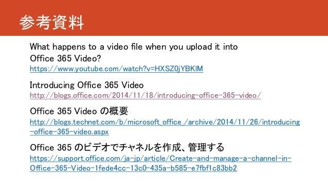 参考資料 What happens to a video file when you upload it into Office 365 Video? https://www.youtube.com/watch?v=HXSZ0jYBKlM In...
