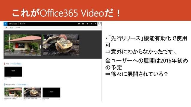 これがOffice365 Videoだ! ・「先行リリース」機能有効化で使用 可 ⇒意外にわからなかったです。 全ユーザーへの展開は2015年初め の予定 ⇒徐々に展開されている?