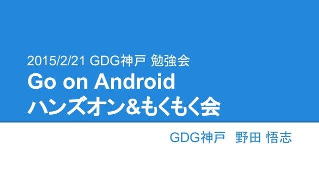 2015/2/21 GDG神戸 勉強会 Go on Android ハンズオン&もくもく会 GDG神戸 野田 悟志