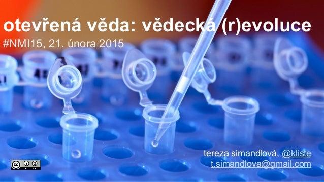 #NMI15, 21. února 2015 tereza simandlová, @kliste t.simandlova@gmail.com otevřená věda: vědecká (r)evoluce
