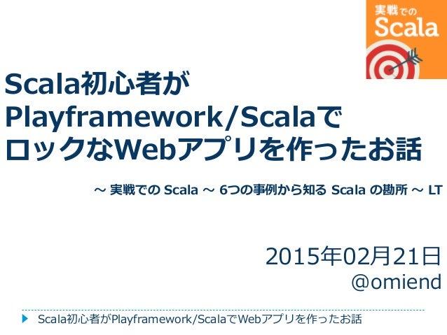 Scala初心者が Playframework/Scalaで ロックなWebアプリを作ったお話 ~ 実戦での Scala ~ 6つの事例から知る Scala の勘所 ~ LT 2015年02月21日 @omiend Scala初心者がPlayf...