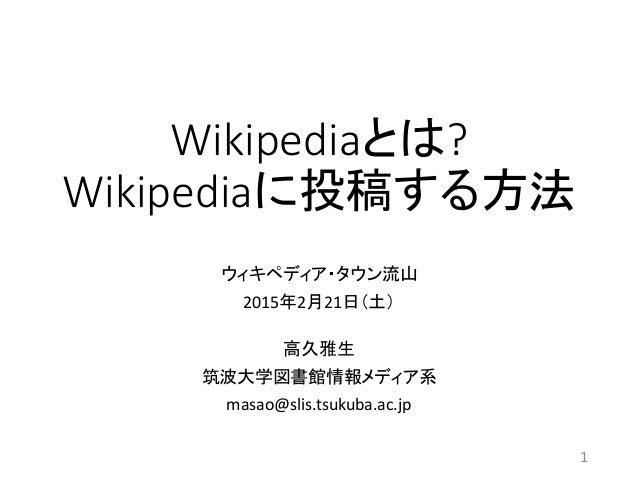 Wikipediaとは? Wikipediaに投稿する方法 ウィキペディア・タウン流山 2015年2月21日(土) 高久雅生 筑波大学図書館情報メディア系 masao@slis.tsukuba.ac.jp 1