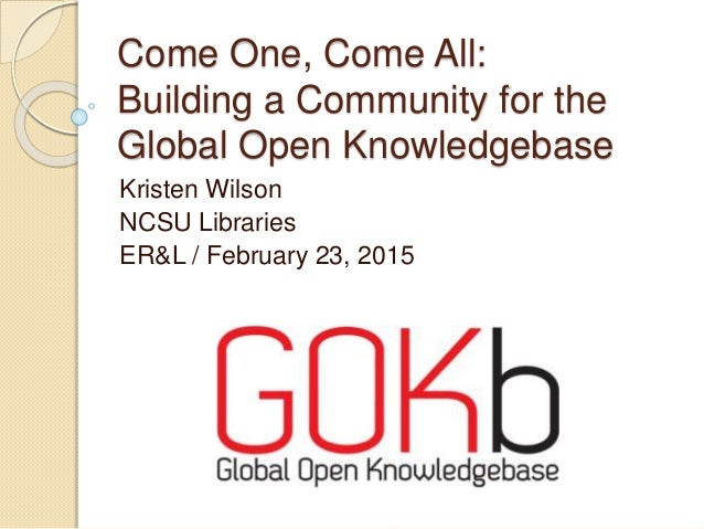 Come One, Come All: Building a Community for the Global Open Knowledgebase Kristen Wilson NCSU Libraries ER&L / February 2...