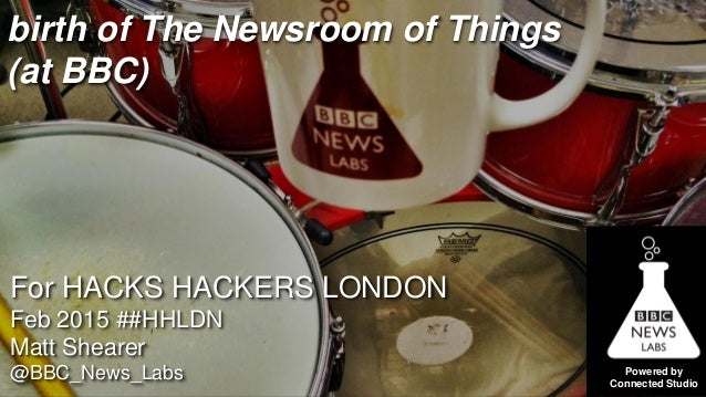 Powered by Connected Studio birth of The Newsroom of Things (at BBC) For HACKS HACKERS LONDON Feb 2015 ##HHLDN Matt Sheare...