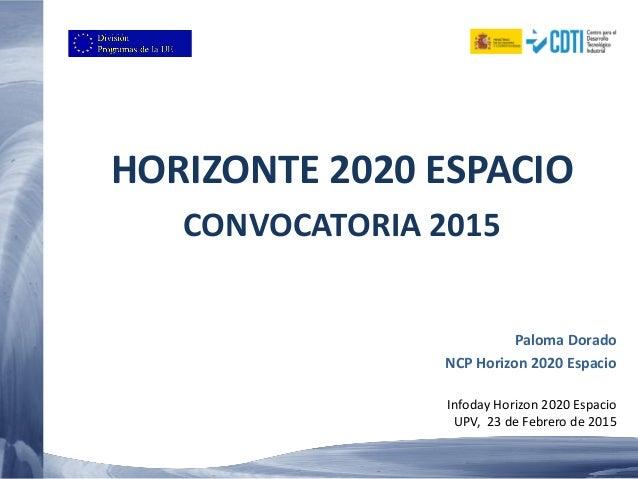 HORIZONTE 2020 ESPACIO CONVOCATORIA 2015 Paloma Dorado NCP Horizon 2020 Espacio Infoday Horizon 2020 Espacio UPV, 23 de Fe...