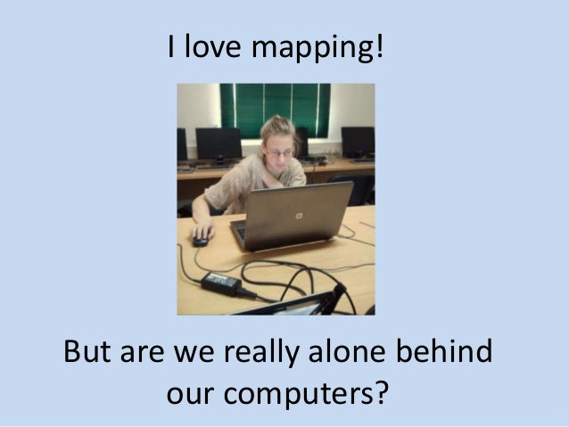 But are we really alone behind our computers? I love mapping!