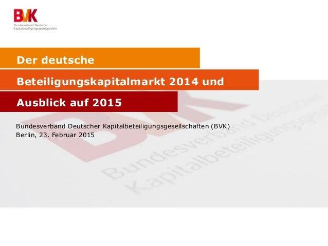 Der deutsche Beteiligungskapitalmarkt 2014 und Ausblick auf 2015 Bundesverband Deutscher Kapitalbeteiligungsgesellschaften...