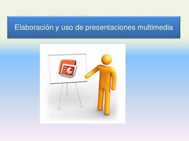 Elaboración y uso de presentaciones multimedia