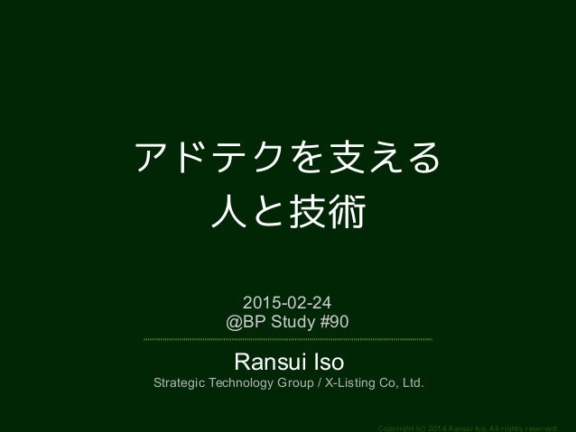 Copyright (c) 2014 Ransui Iso, All rights reserved. アドテクを支える 人と技術 2015-02-24 @BP Study #90 Ransui Iso Strategic Technology...