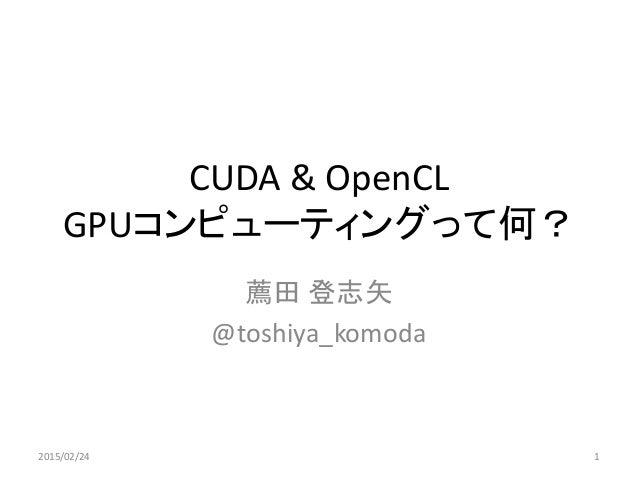 CUDA & OpenCL GPUコンピューティングって何? 薦田 登志矢 @toshiya_komoda 2015/02/24 1