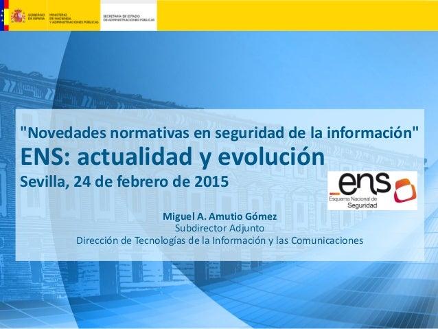 """""""Novedades normativas en seguridad de la información"""" ENS: actualidad y evolución Sevilla, 24 de febrero de 2015 Miguel A...."""