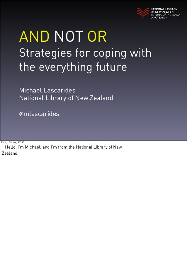 AND NOT OR Strategies for coping with the everything future Michael Lascarides National Library of New Zealand @mlascaride...