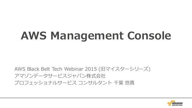 AWS Management Console AWS Black Belt Tech Webinar 2015 (旧マイスターシリーズ) アマゾンデータサービスジャパン株式会社 プロフェッショナルサービス コンサルタント 千葉 悠貴