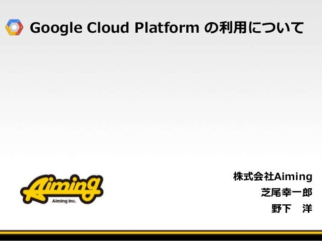 Google Cloud Platform の利用について 株式会社Aiming 芝尾幸一郎 野下 洋