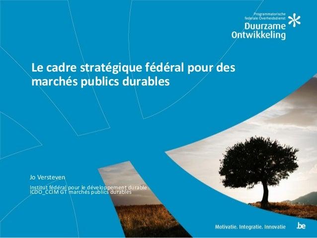 Jo Versteven Institut fédéral pour le développement durable ICDO_CCIM GT marchés publics durables Le cadre stratégique féd...