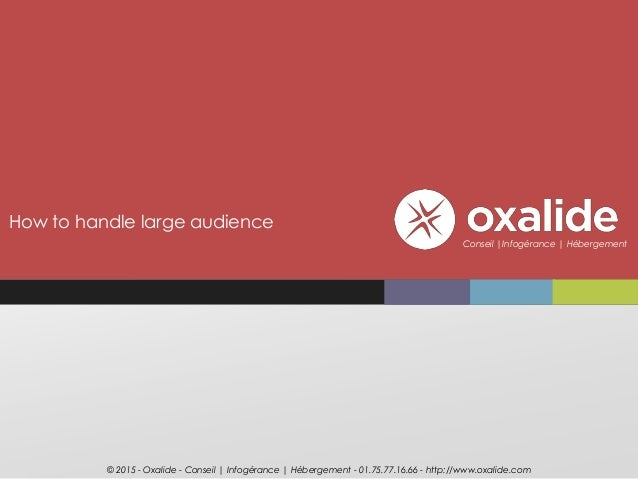 How to handle large audience © 2015 - Oxalide - Conseil | Infogérance | Hébergement - 01.75.77.16.66 - http://www.oxalide....
