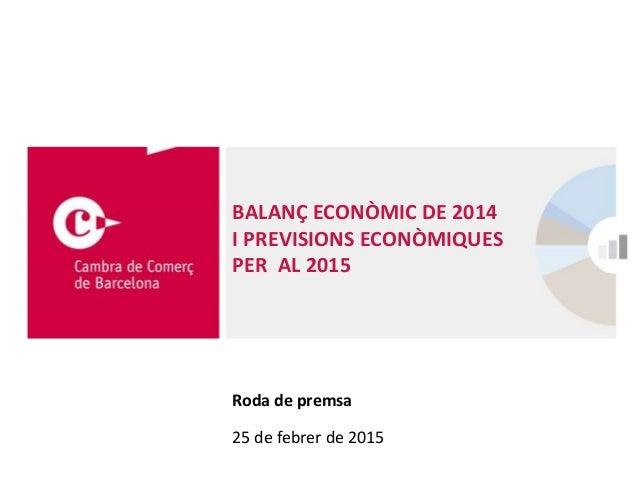 BALANÇ ECONÒMIC DE 2014 I PREVISIONS ECONÒMIQUES PER AL 2015 Roda de premsa 25 de febrer de 2015