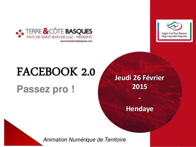 FACEBOOK 2.0 Passez pro ! Animation Numérique de Territoire Jeudi 26 Février 2015 - Hendaye