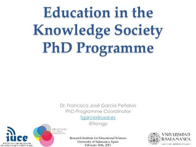 Education in the  Knowledge Society  PhD Programme     Dr. Francisco José García Peñalvo PhD Programme Coordinato...