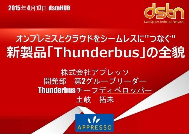 株式会社アプレッソ 開発部 第2グループリーダー Thunderbusチーフディベロッパー 土岐 拓未 2015年4月17日 dstnHUB