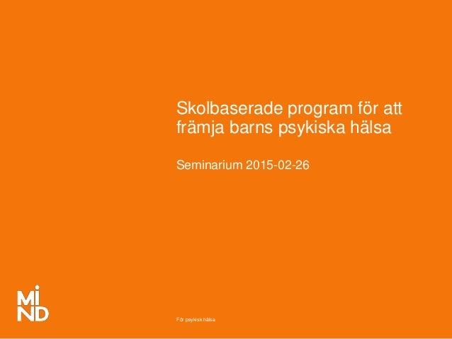 För psykisk hälsa Skolbaserade program för att främja barns psykiska hälsa Seminarium 2015-02-26