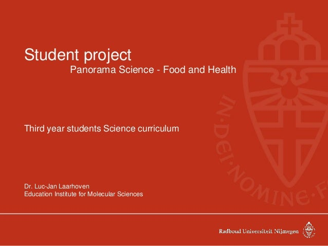 Student project Panorama Science - Food and Health Third year students Science curriculum Dr. Luc-Jan Laarhoven Education ...