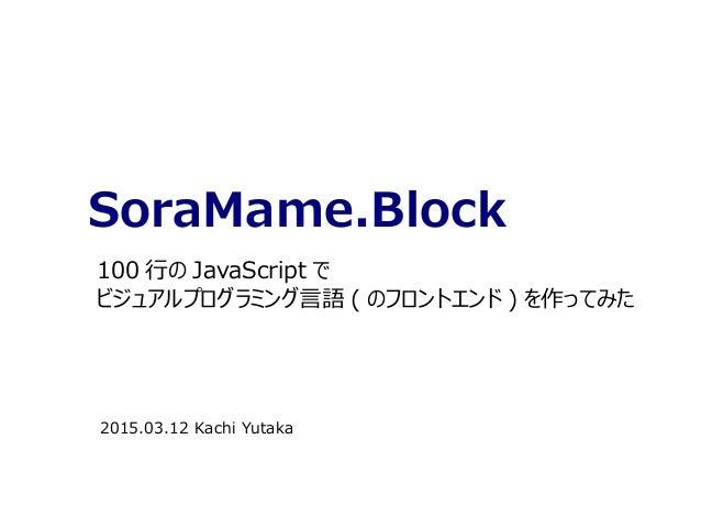 SoraMame.Block 100 行の JavaScript で ビジュアルプログラミング言語 ( のフロントエンド ) を作ってみた 2015.03.12 Kachi Yutaka