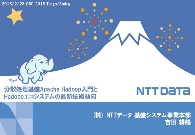 1Copyright © 2015 NTT DATA Corporation (株) NTTデータ 基盤システム事業本部 吉田 耕陽 2015/2/28 OSC 2015 Tokyo/Spring 分散処理基盤Apache Hadoop入門と ...