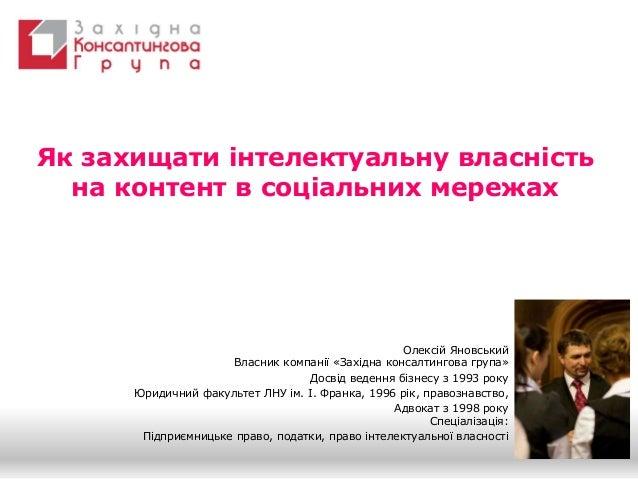 Як захищати інтелектуальну власність на контент в соціальних мережах Олексій Яновський Власник компанії «Західна консалтин...