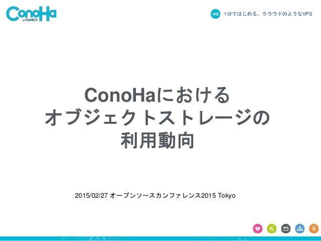 1分ではじめる、クラウドのようなVPS ConoHaにおける オブジェクトストレージの 利用動向 2015/02/27 オープンソースカンファレンス2015 Tokyo