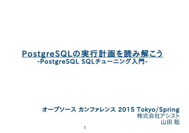 1 やまそふと PostgreSQLの実行計画を読み解こう -PostgreSQL SQLチューニング入門- オープソース カンファレンス 2015 Tokyo/Spring 株式会社アシスト 山田 聡
