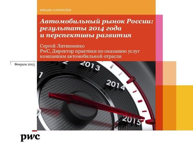 Автомобильный рынок России: результаты 2014 года и перспективы развития www.pwc.ru/automotive Февраль 2015 Сергей Литвинен...