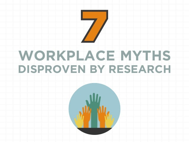 WORKPLACE MYTHS DISPROVEN BY RESEARCH