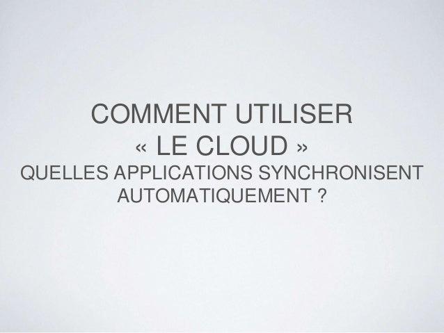 COMMENT UTILISER « LE CLOUD » QUELLES APPLICATIONS SYNCHRONISENT AUTOMATIQUEMENT ?