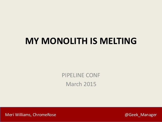 Meri Williams, ChromeRose @Geek_Manager MY MONOLITH IS MELTING PIPELINE CONF March 2015